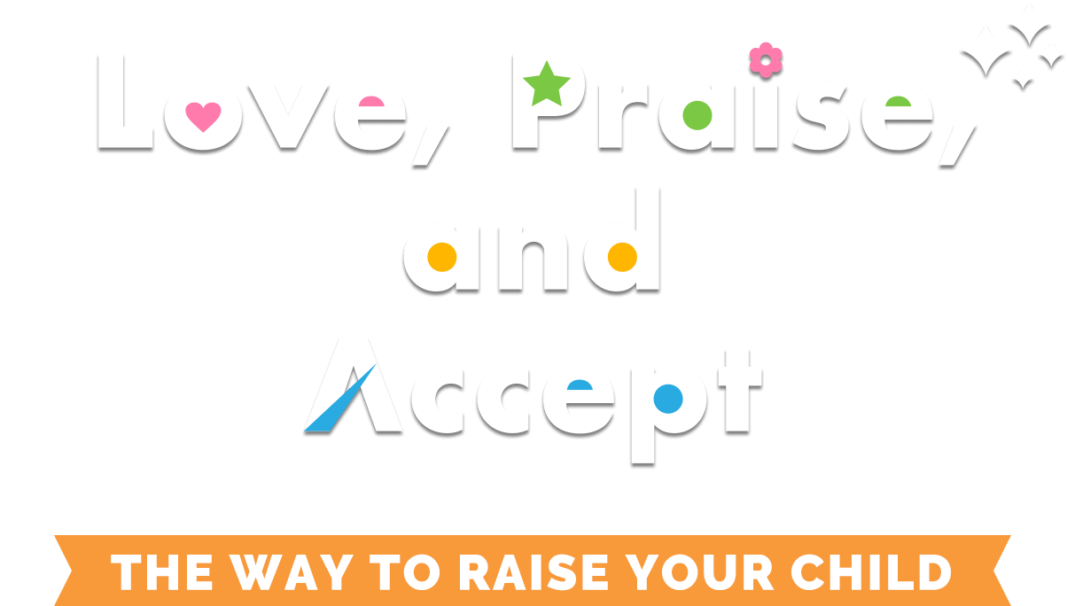 Love, Praise, and Accept.The way to raise your child.